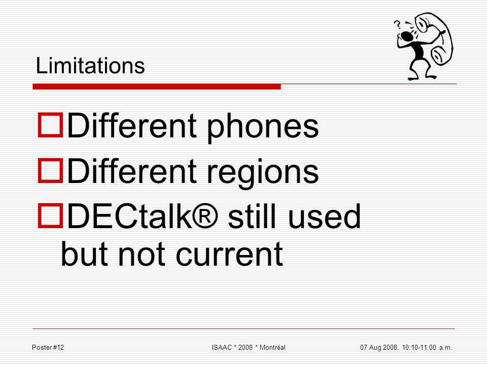 Limitations Different phones Different regions DECtalk® still used but not current Poster #12ISAAC * 2008 * Montréal 07 Aug 2008, 10:10-11:00 a.m.