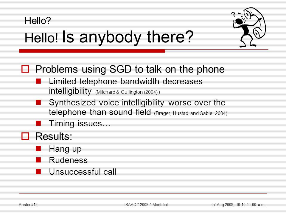 Hello? Hello! Is anybody there? Problems using SGD to talk on the phone Limited telephone bandwidth decreases intelligibility (Milchard & Cullington (