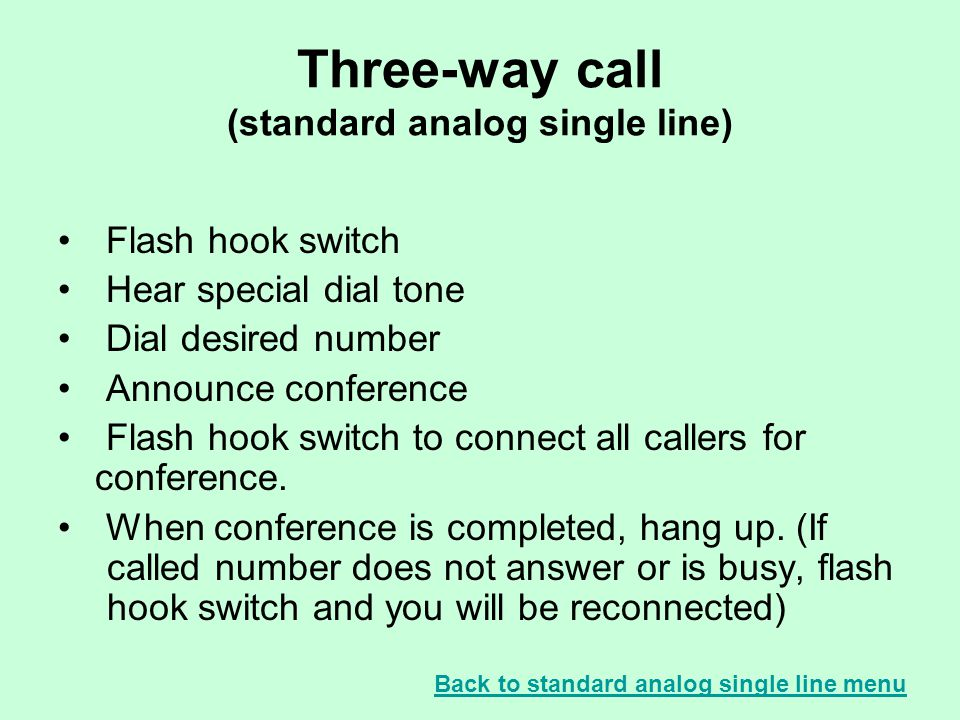 Three-way call (standard analog single line) Flash hook switch Hear special dial tone Dial desired number Announce conference Flash hook switch to connect all callers for conference.