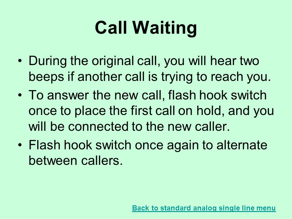 Call Waiting During the original call, you will hear two beeps if another call is trying to reach you. To answer the new call, flash hook switch once