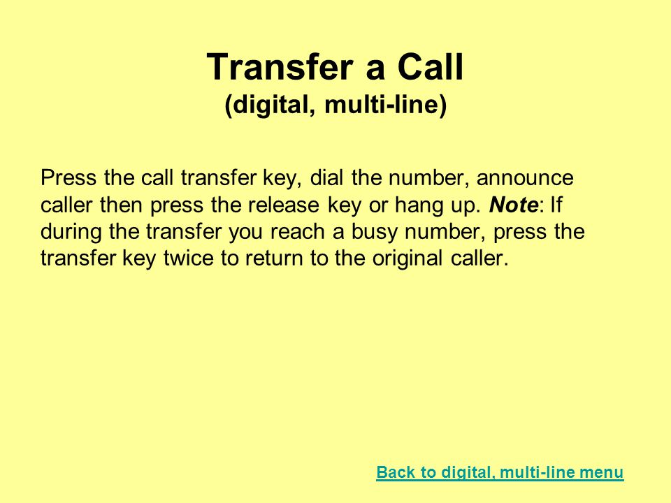 Transfer a Call (digital, multi-line) Press the call transfer key, dial the number, announce caller then press the release key or hang up. Note: If du