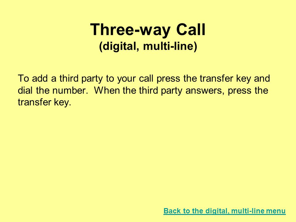 Three-way Call (digital, multi-line) To add a third party to your call press the transfer key and dial the number.