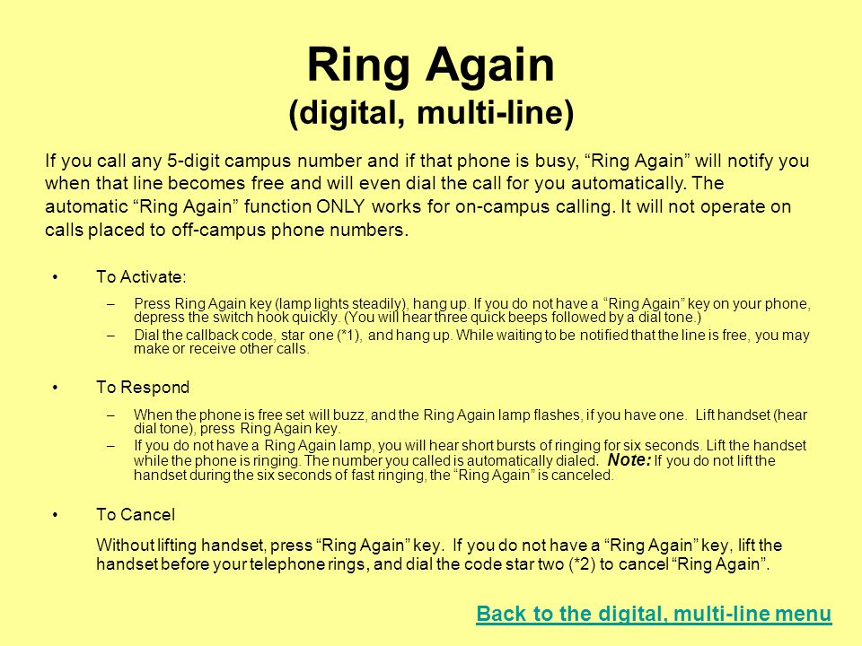 Ring Again (digital, multi-line) To Activate: –Press Ring Again key (lamp lights steadily), hang up. If you do not have a Ring Again key on your phone