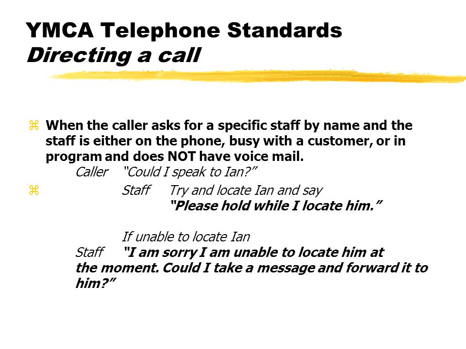 YMCA Telephone Standards Directing a call zWhen the caller asks for a specific staff by name and the staff is either on the phone, busy with a custome