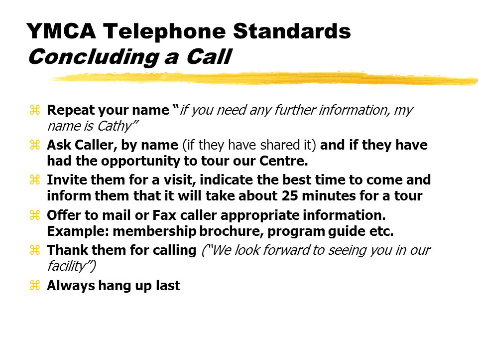 YMCA Telephone Standards Concluding a Call zRepeat your name if you need any further information, my name is Cathy zAsk Caller, by name (if they have
