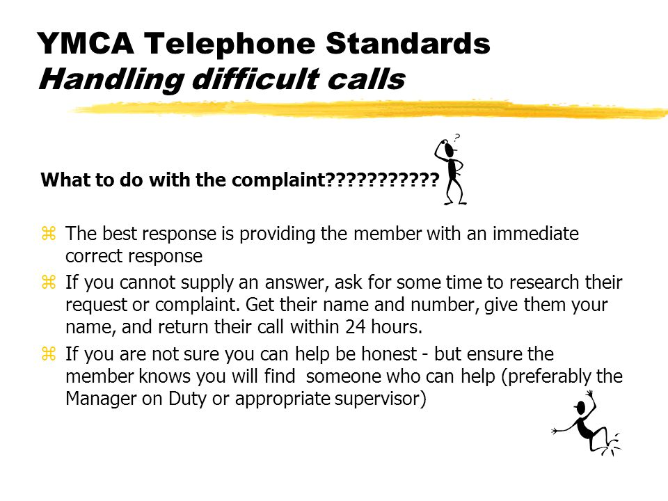 YMCA Telephone Standards Handling difficult calls What to do with the complaint??????????? zThe best response is providing the member with an immediat