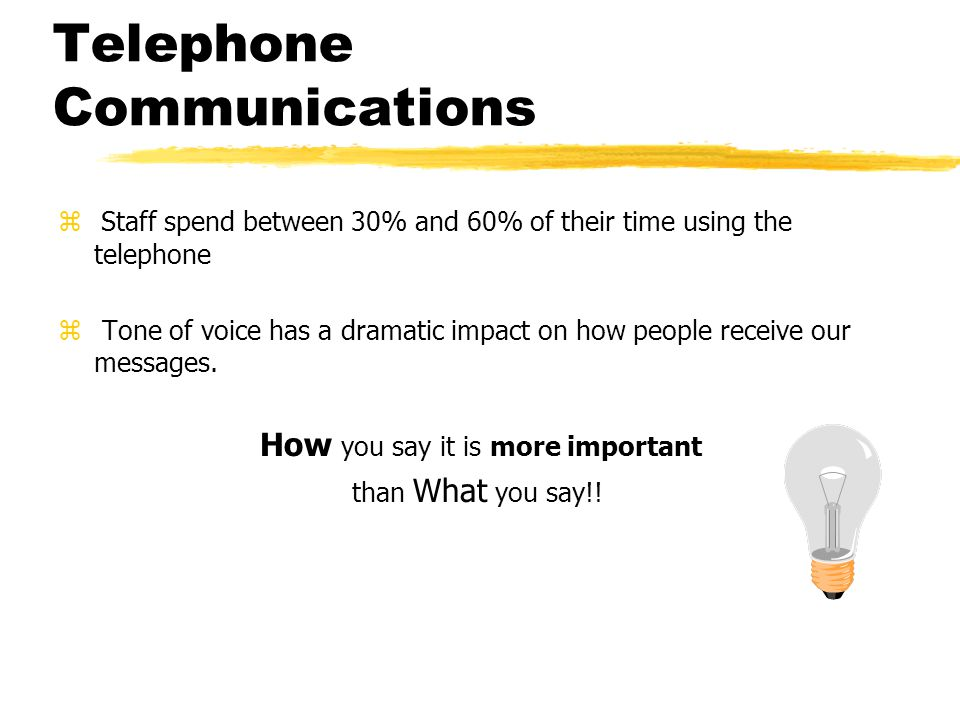 Telephone Communications The impact of the three dimensions of communication are as follows: Verbal words7% Tone38% Body language55% Now, take that same information and apply it to telephone communications Verbal words16% Tone84% Body language0%