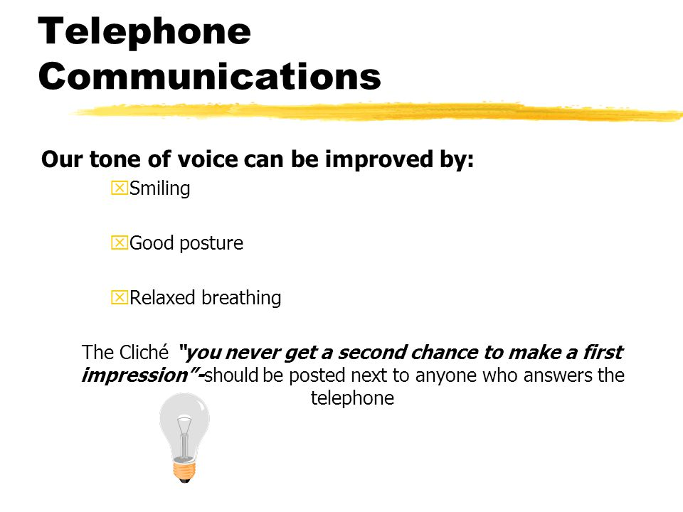 Telephone Communications Our tone of voice can be improved by: xSmiling xGood posture xRelaxed breathing The Cliché you never get a second chance to m