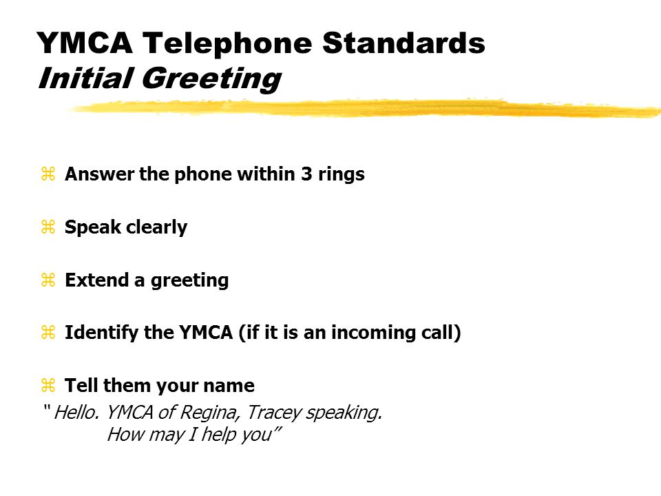 YMCA Telephone Standards Initial Greeting zAnswer the phone within 3 rings zSpeak clearly zExtend a greeting zIdentify the YMCA (if it is an incoming