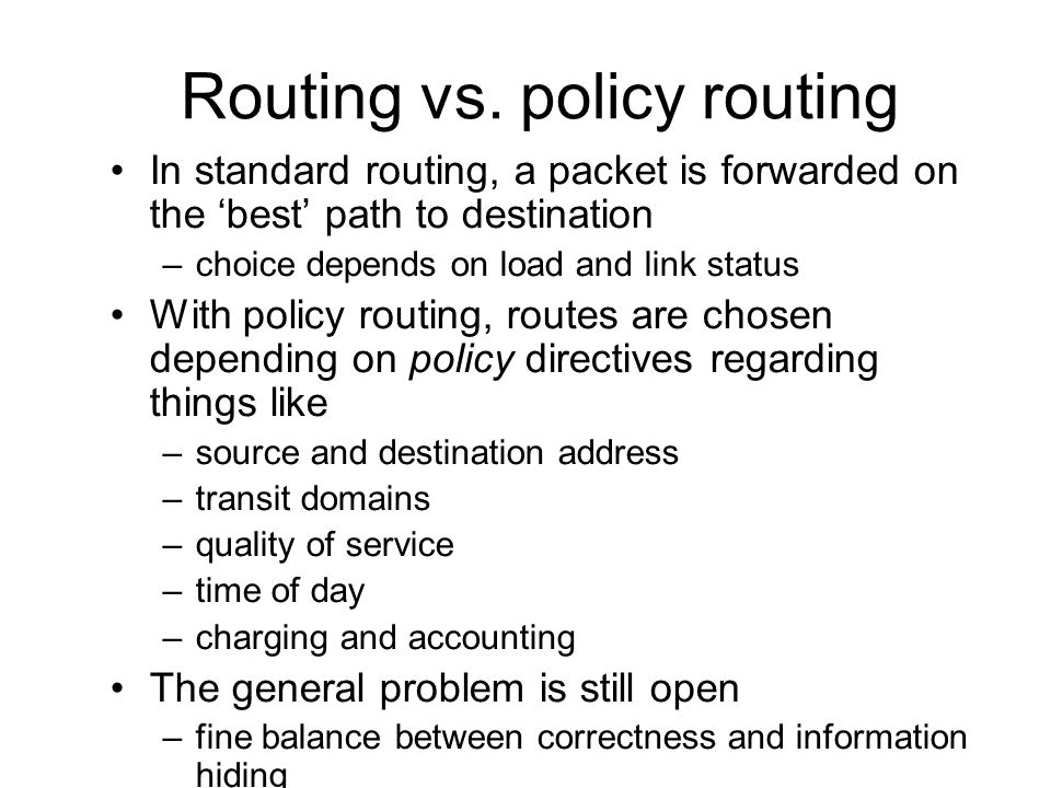 Routing vs. policy routing In standard routing, a packet is forwarded on the best path to destination –choice depends on load and link status With pol