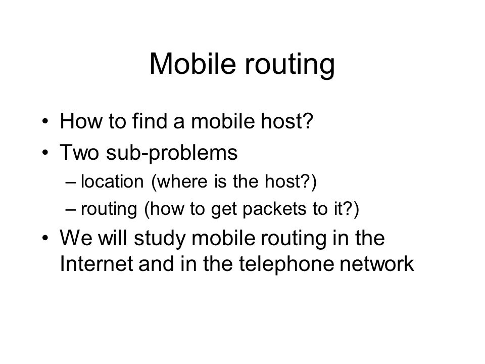 Mobile routing How to find a mobile host? Two sub-problems –location (where is the host?) –routing (how to get packets to it?) We will study mobile ro