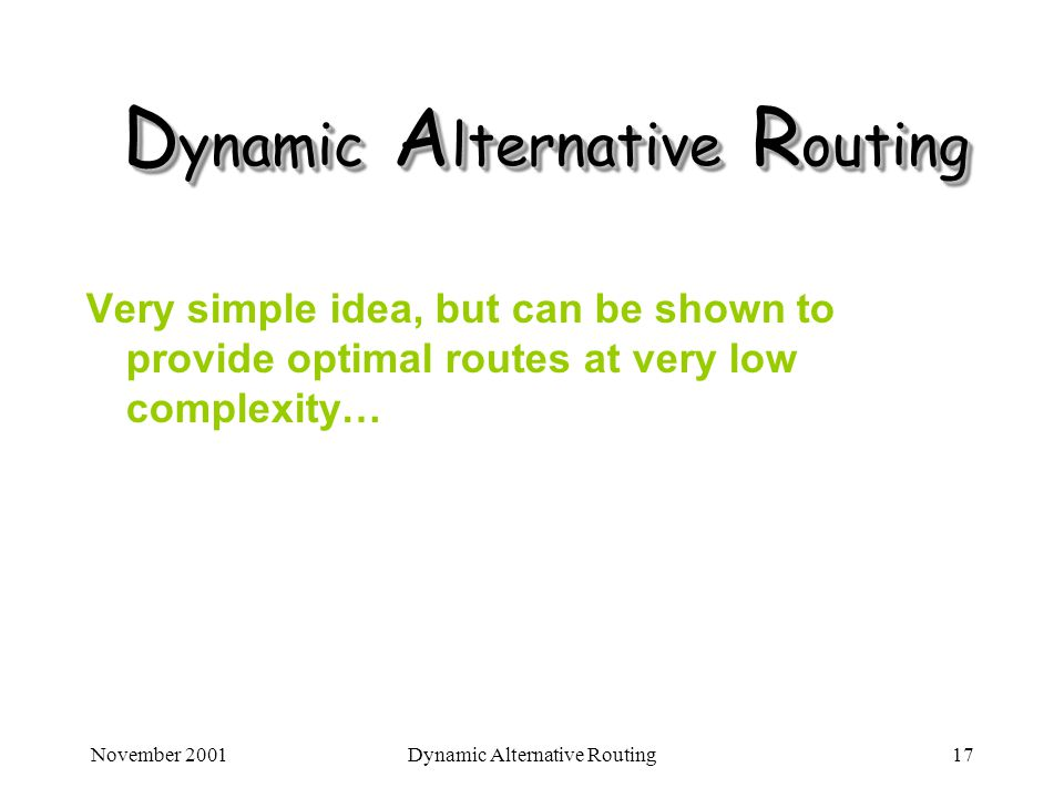 November 2001Dynamic Alternative Routing17 D ynamic A lternative R outing Very simple idea, but can be shown to provide optimal routes at very low com