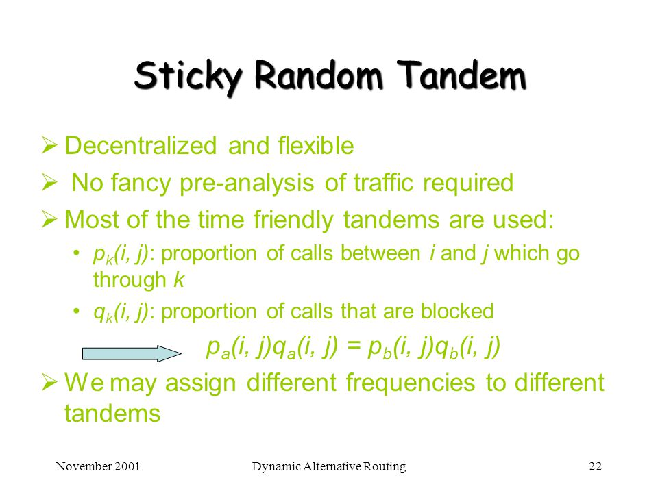 November 2001Dynamic Alternative Routing22 Sticky Random Tandem Decentralized and flexible No fancy pre-analysis of traffic required Most of the time