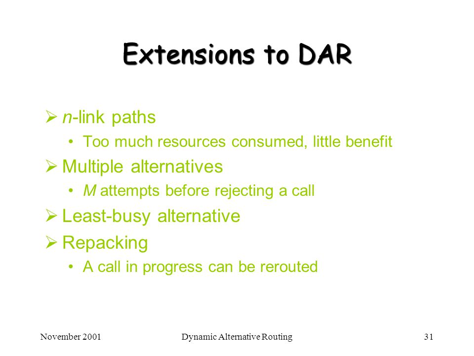 November 2001Dynamic Alternative Routing31 Extensions to DAR n-link paths Too much resources consumed, little benefit Multiple alternatives M attempts