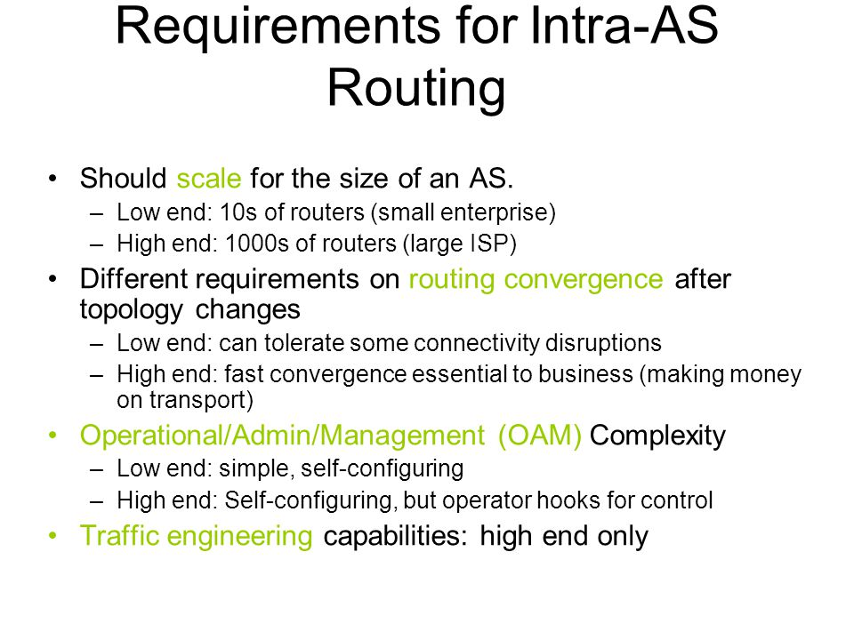 Requirements for Intra-AS Routing Should scale for the size of an AS. –Low end: 10s of routers (small enterprise) –High end: 1000s of routers (large I