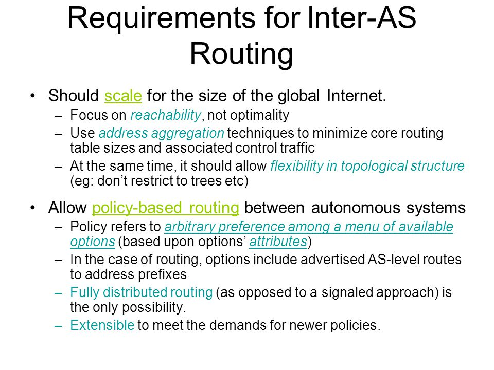 Requirements for Inter-AS Routing Should scale for the size of the global Internet. –Focus on reachability, not optimality –Use address aggregation te