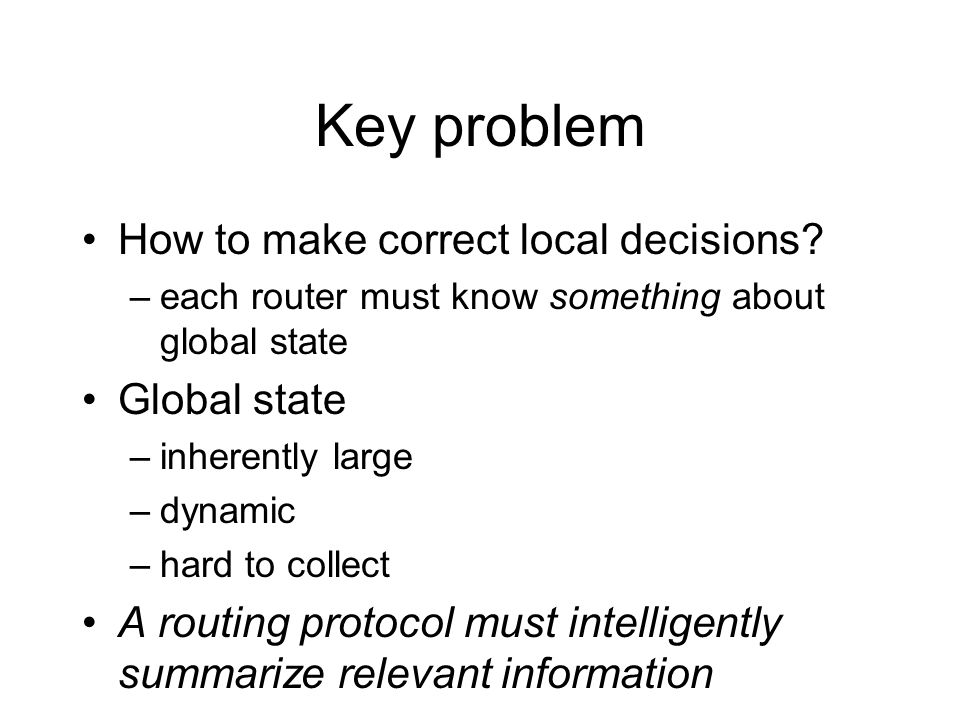 Key problem How to make correct local decisions? –each router must know something about global state Global state –inherently large –dynamic –hard to