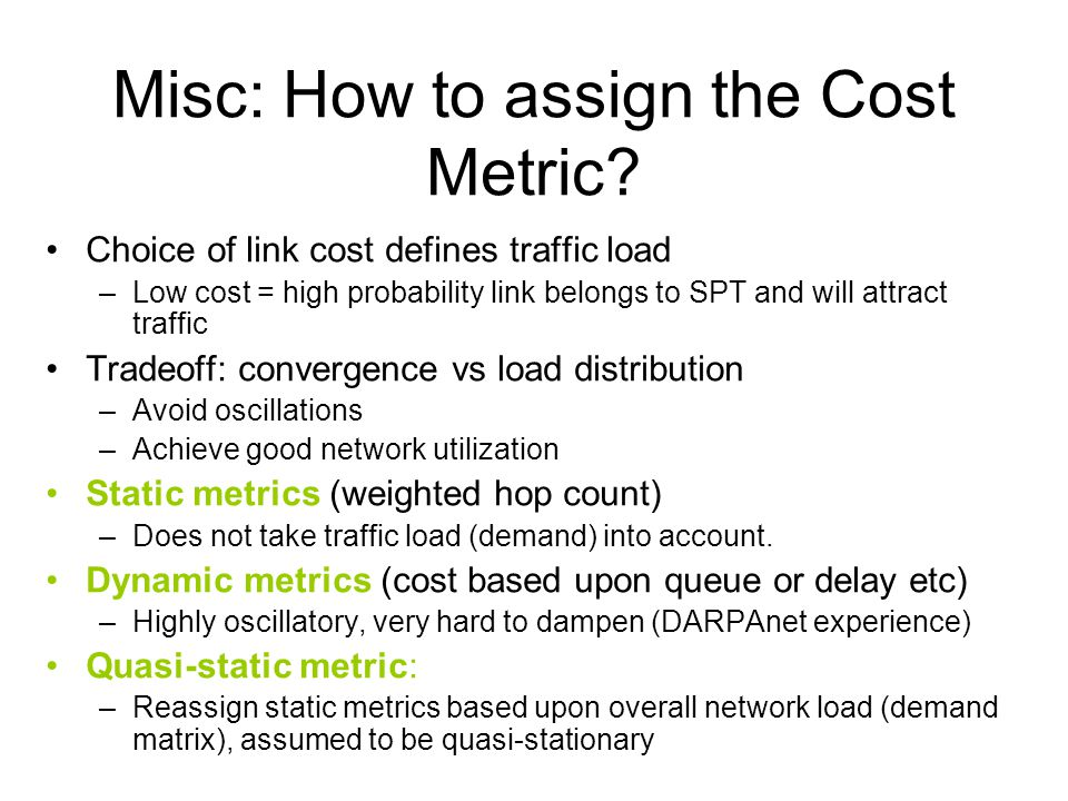 Misc: How to assign the Cost Metric? Choice of link cost defines traffic load –Low cost = high probability link belongs to SPT and will attract traffi