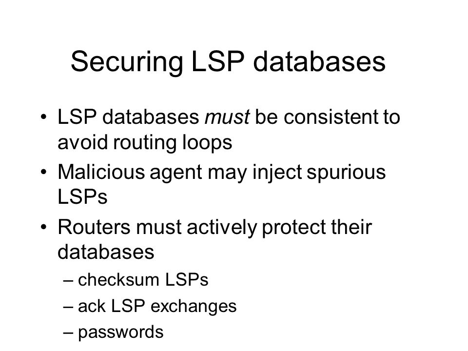 Securing LSP databases LSP databases must be consistent to avoid routing loops Malicious agent may inject spurious LSPs Routers must actively protect