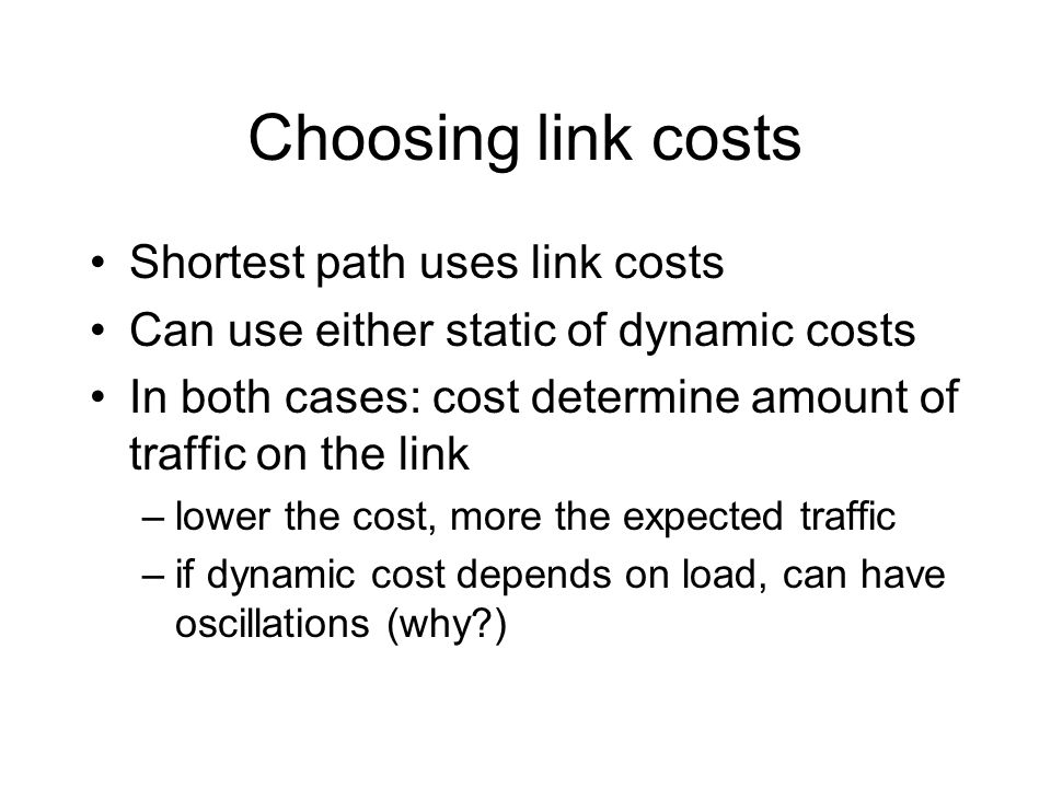 Choosing link costs Shortest path uses link costs Can use either static of dynamic costs In both cases: cost determine amount of traffic on the link –