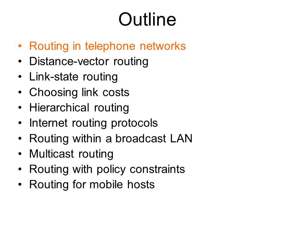 Outline Routing in telephone networks Distance-vector routing Link-state routing Choosing link costs Hierarchical routing Internet routing protocols Routing within a broadcast LAN Multicast routing Routing with policy constraints Routing for mobile hosts