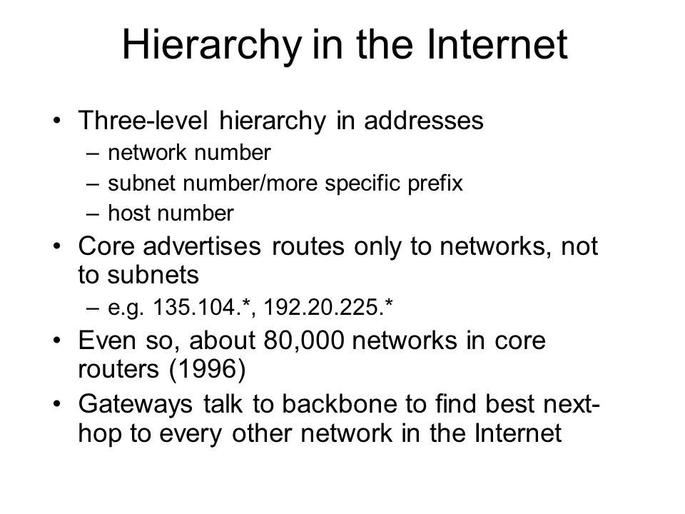 Hierarchy in the Internet Three-level hierarchy in addresses –network number –subnet number/more specific prefix –host number Core advertises routes o