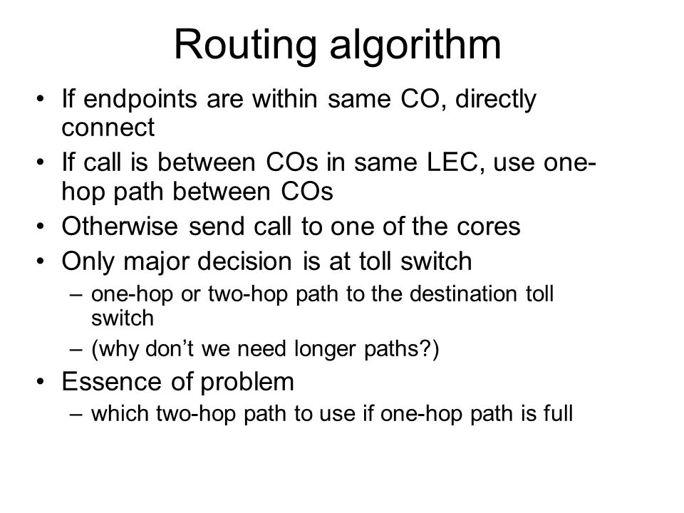 Routing algorithm If endpoints are within same CO, directly connect If call is between COs in same LEC, use one- hop path between COs Otherwise send c