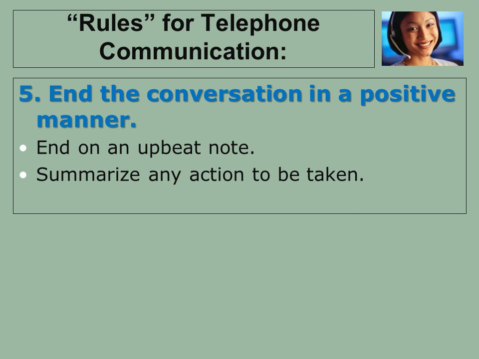 Rules for Telephone Communication: 5. End the conversation in a positive manner. End on an upbeat note. Summarize any action to be taken.
