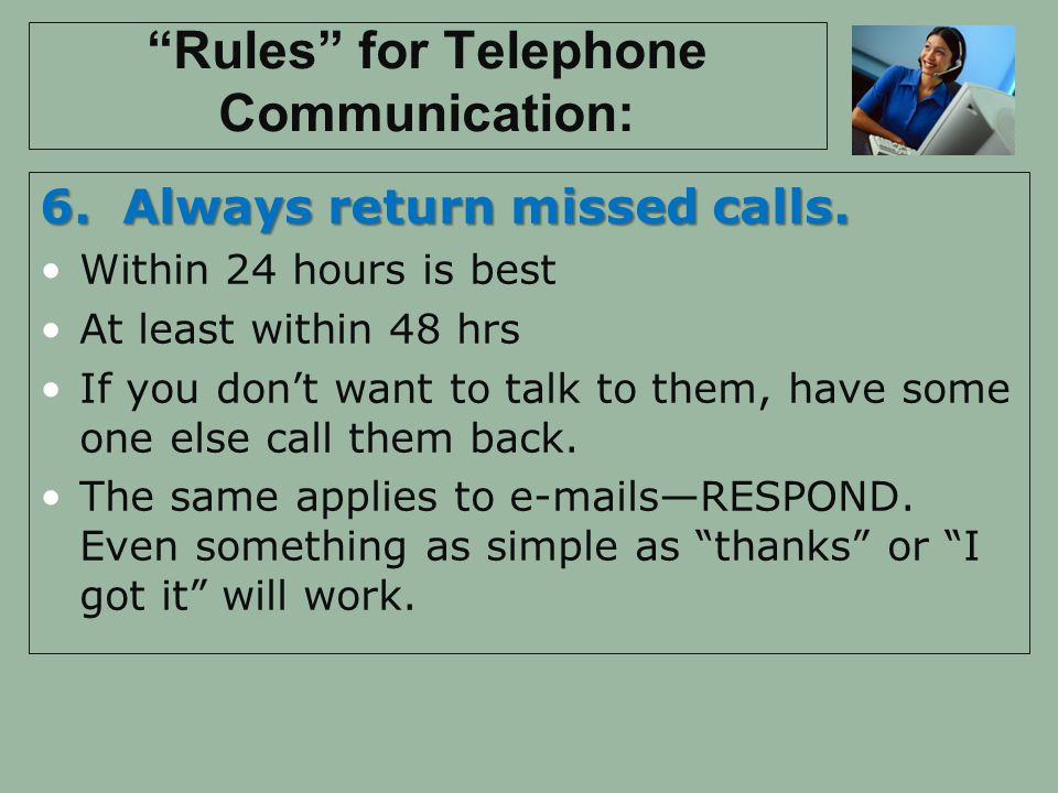 Rules for Telephone Communication: 6. Always return missed calls. Within 24 hours is best At least within 48 hrs If you dont want to talk to them, hav