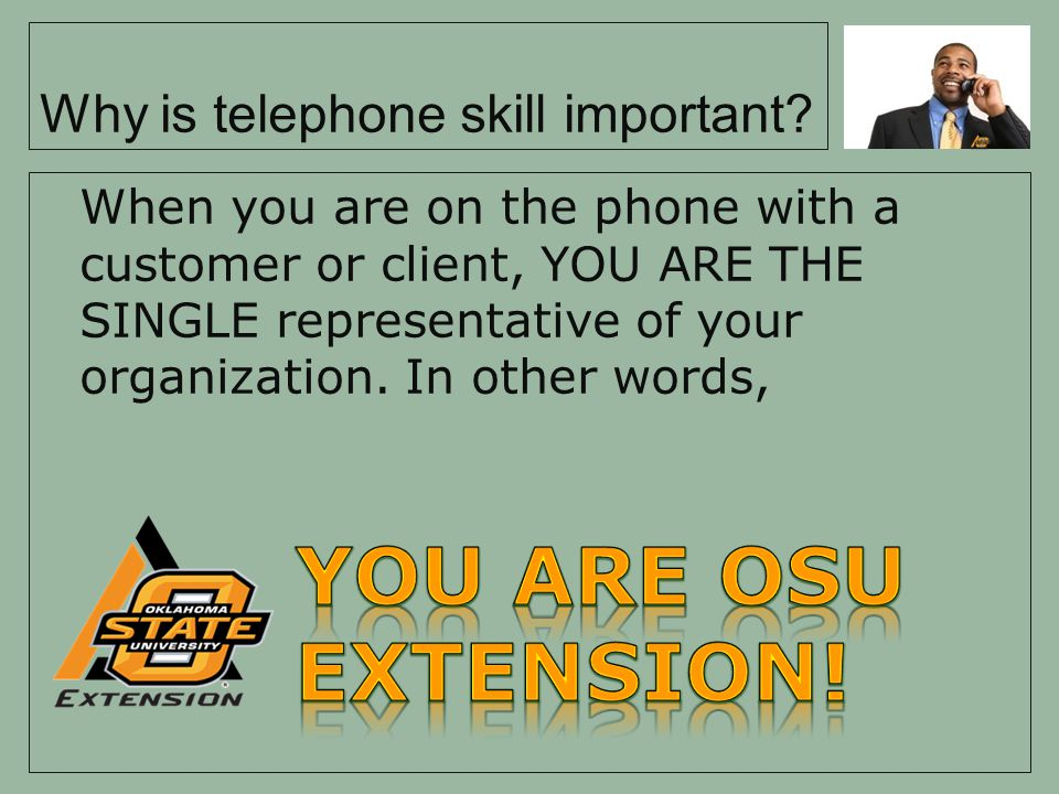 Why is telephone skill important? When you are on the phone with a customer or client, YOU ARE THE SINGLE representative of your organization. In othe