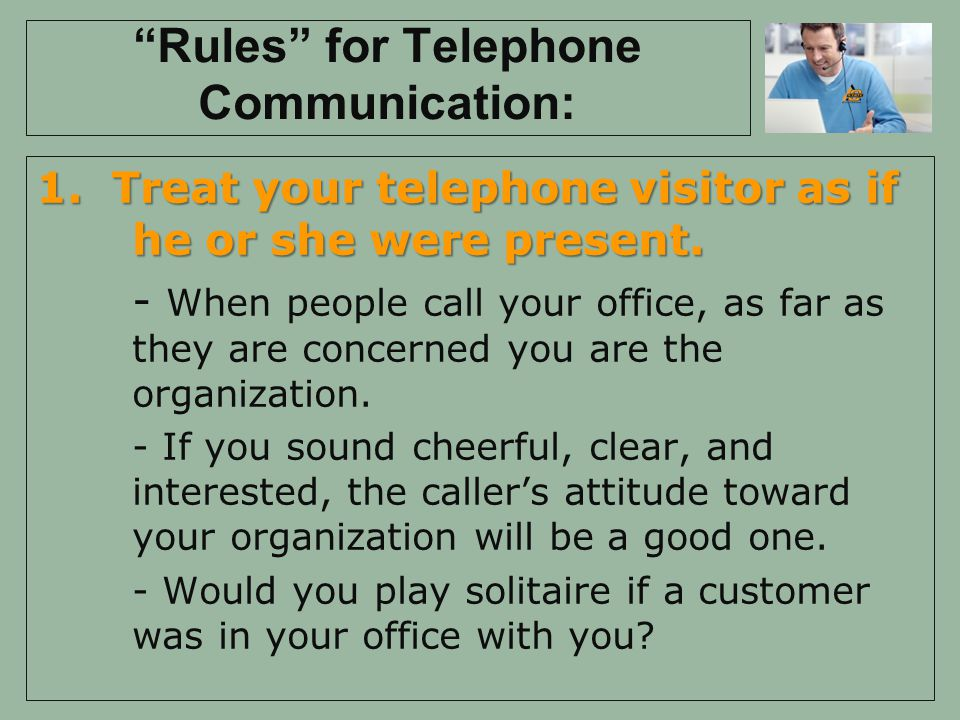 Rules for Telephone Communication: 1.Treat your telephone visitor as if he or she were present.