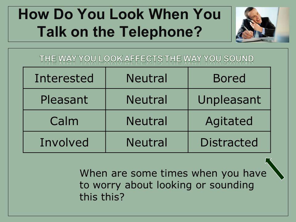 How Do You Look When You Talk on the Telephone? InterestedNeutralBored PleasantNeutralUnpleasant CalmNeutralAgitated InvolvedNeutralDistracted When ar