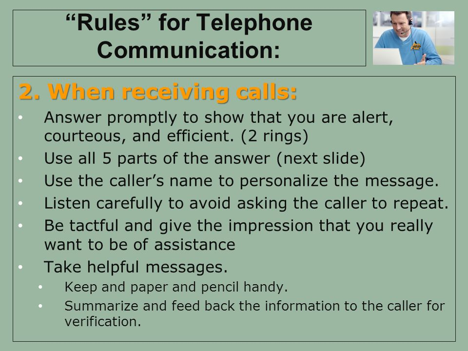 Rules for Telephone Communication: 2. When receiving calls: Answer promptly to show that you are alert, courteous, and efficient. (2 rings) Use all 5