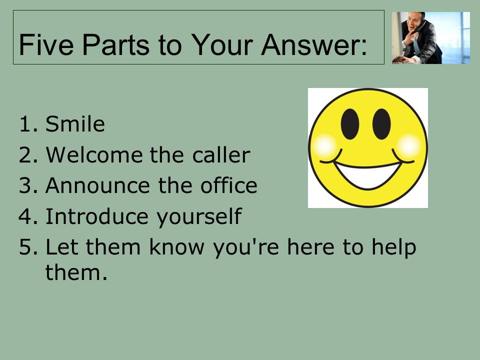 Five Parts to Your Answer: 1.Smile 2.Welcome the caller 3.Announce the office 4.Introduce yourself 5.Let them know you re here to help them.