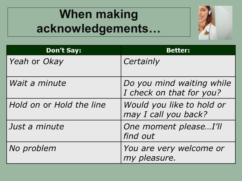 When making acknowledgements… Dont Say:Better: Yeah or OkayCertainly Wait a minuteDo you mind waiting while I check on that for you.