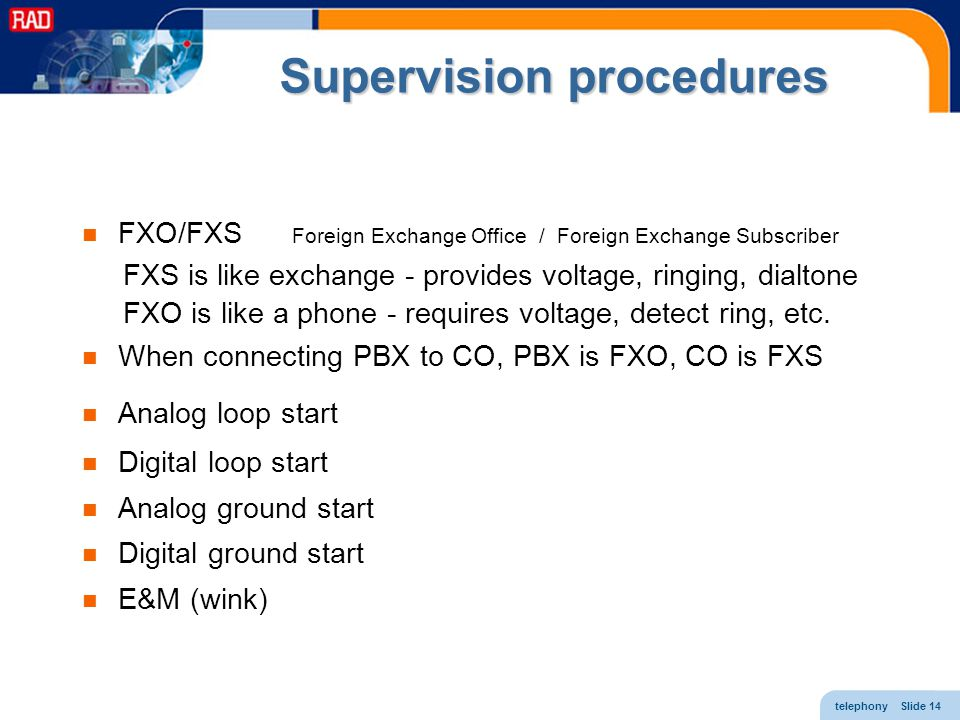 telephony Slide 14 Supervision procedures FXO/FXS Foreign Exchange Office / Foreign Exchange Subscriber FXS is like exchange - provides voltage, ringi