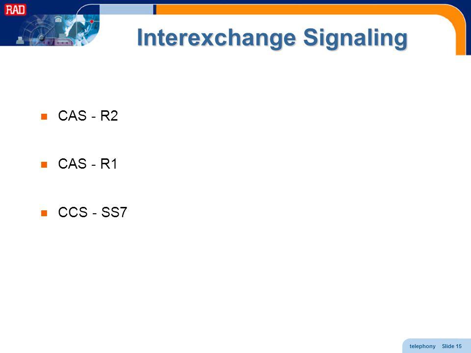 telephony Slide 15 Interexchange Signaling CAS - R2 CAS - R1 CCS - SS7