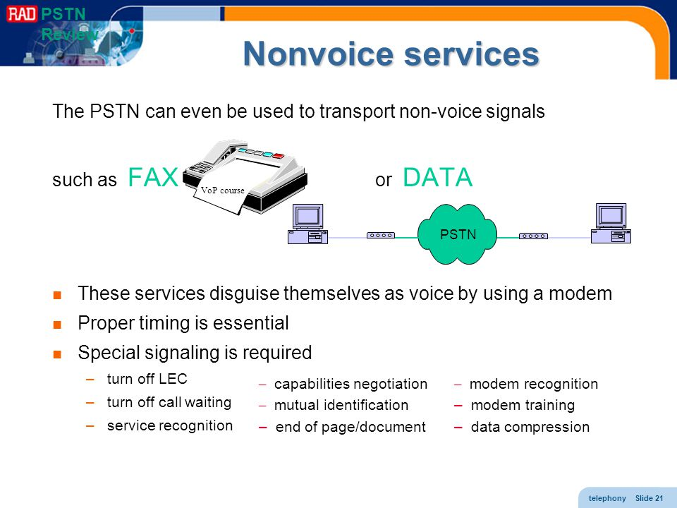 telephony Slide 21 Nonvoice services The PSTN can even be used to transport non-voice signals such as FAX or DATA These services disguise themselves a
