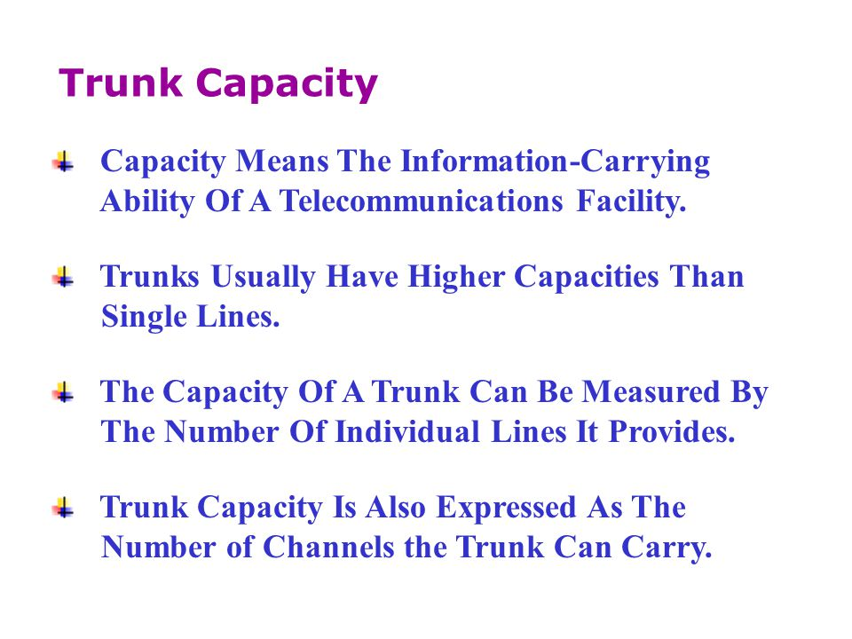 Capacity Means The Information-Carrying Ability Of A Telecommunications Facility. Trunks Usually Have Higher Capacities Than Single Lines. The Capacit