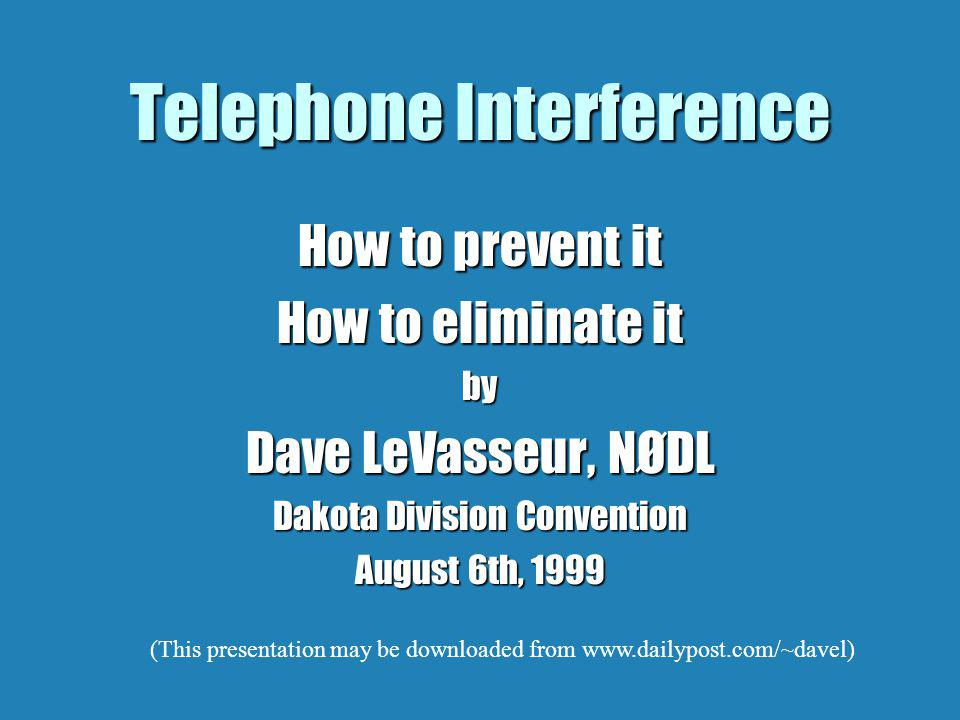 Telephone Interference How to prevent it How to eliminate it by Dave LeVasseur, NØDL Dakota Division Convention August 6th, 1999 (This presentation may be downloaded from www.dailypost.com/~davel)