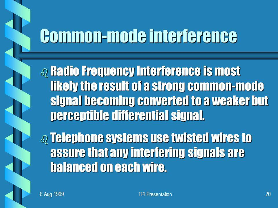 6-Aug-1999TPI Presentation20 Common-mode interference b Radio Frequency Interference is most likely the result of a strong common-mode signal becoming converted to a weaker but perceptible differential signal.