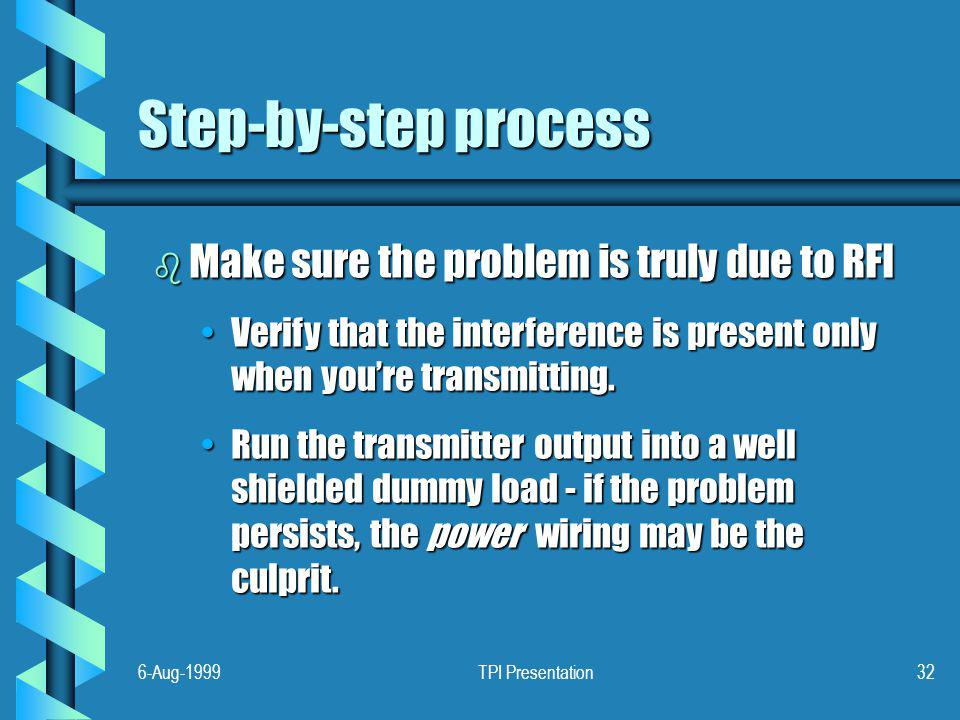 6-Aug-1999TPI Presentation32 Step-by-step process b Make sure the problem is truly due to RFI Verify that the interference is present only when youre transmitting.Verify that the interference is present only when youre transmitting.