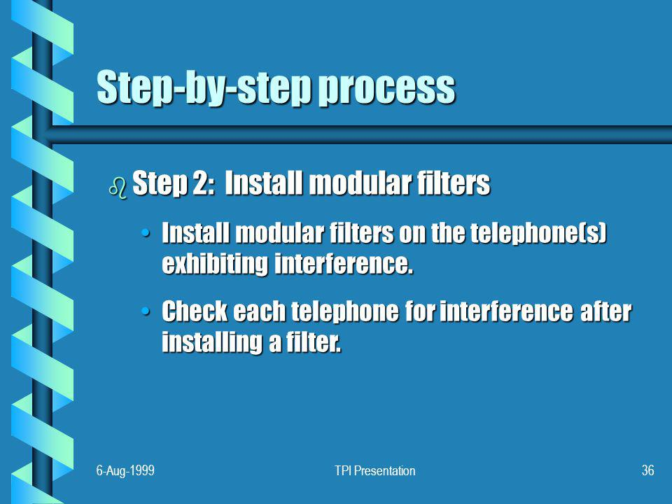 6-Aug-1999TPI Presentation36 Step-by-step process b Step 2: Install modular filters Install modular filters on the telephone(s) exhibiting interference.Install modular filters on the telephone(s) exhibiting interference.