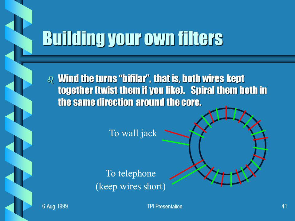 6-Aug-1999TPI Presentation41 Building your own filters b Wind the turns bifilar, that is, both wires kept together (twist them if you like).