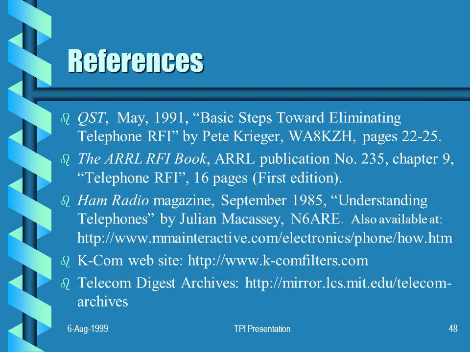 6-Aug-1999TPI Presentation48 References b b QST, May, 1991, Basic Steps Toward Eliminating Telephone RFI by Pete Krieger, WA8KZH, pages 22-25.