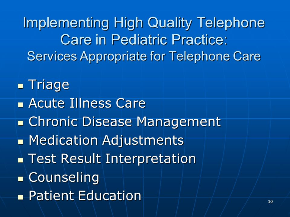 10 Implementing High Quality Telephone Care in Pediatric Practice: Services Appropriate for Telephone Care Triage Triage Acute Illness Care Acute Illness Care Chronic Disease Management Chronic Disease Management Medication Adjustments Medication Adjustments Test Result Interpretation Test Result Interpretation Counseling Counseling Patient Education Patient Education