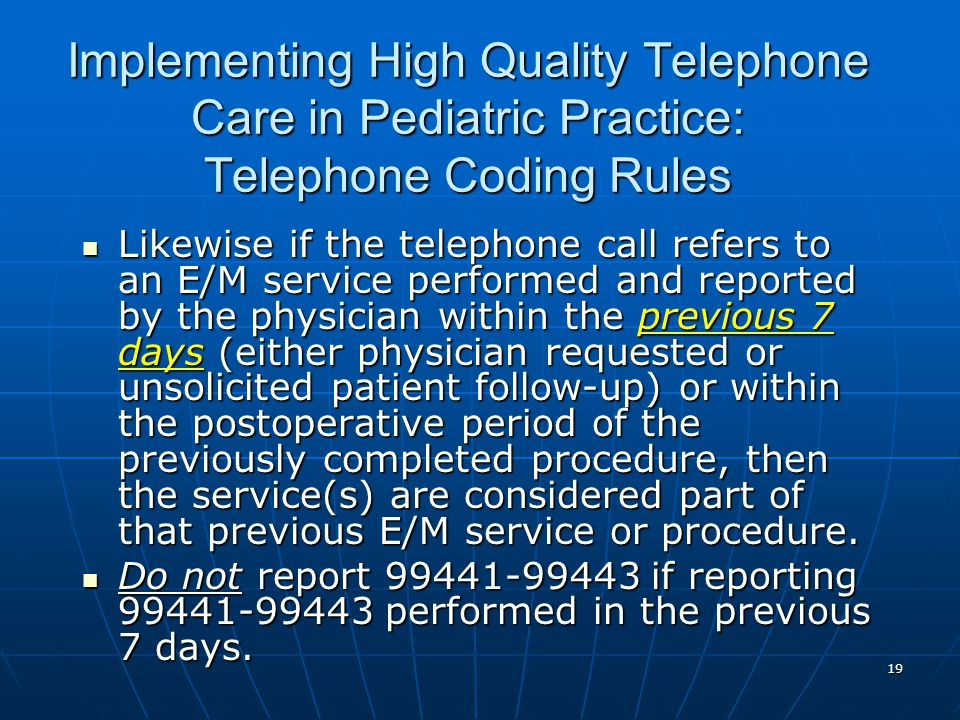 19 Implementing High Quality Telephone Care in Pediatric Practice: Telephone Coding Rules Likewise if the telephone call refers to an E/M service performed and reported by the physician within the previous 7 days (either physician requested or unsolicited patient follow-up) or within the postoperative period of the previously completed procedure, then the service(s) are considered part of that previous E/M service or procedure.