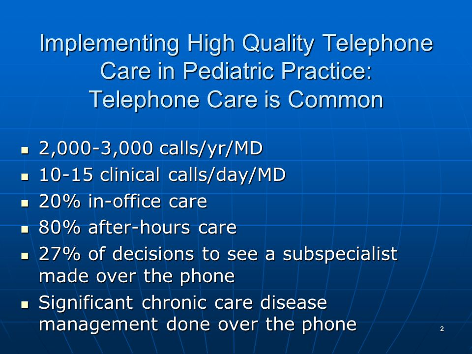 2 Implementing High Quality Telephone Care in Pediatric Practice: Telephone Care is Common 2,000-3,000 calls/yr/MD 2,000-3,000 calls/yr/MD 10-15 clinical calls/day/MD 10-15 clinical calls/day/MD 20% in-office care 20% in-office care 80% after-hours care 80% after-hours care 27% of decisions to see a subspecialist made over the phone 27% of decisions to see a subspecialist made over the phone Significant chronic care disease management done over the phone Significant chronic care disease management done over the phone