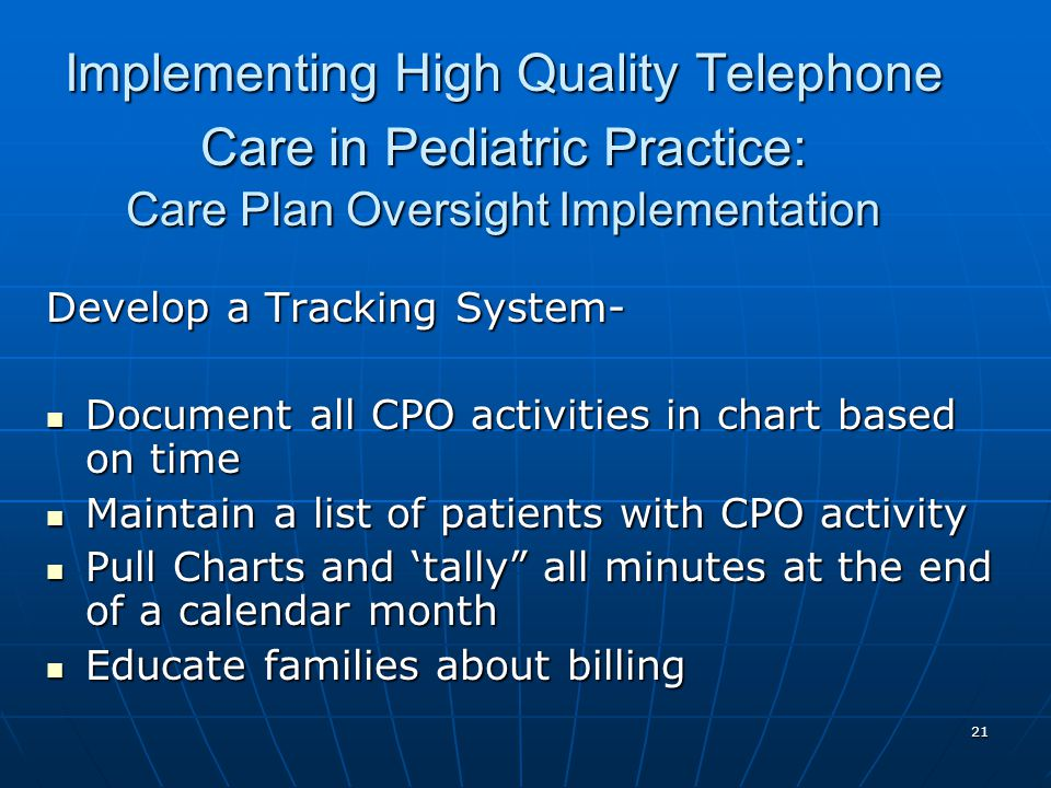 21 Implementing High Quality Telephone Care in Pediatric Practice: Care Plan Oversight Implementation Develop a Tracking System- Document all CPO activities in chart based on time Document all CPO activities in chart based on time Maintain a list of patients with CPO activity Maintain a list of patients with CPO activity Pull Charts and tally all minutes at the end of a calendar month Pull Charts and tally all minutes at the end of a calendar month Educate families about billing Educate families about billing