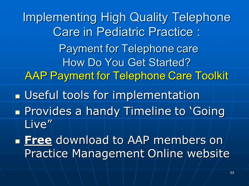 22 Implementing High Quality Telephone Care in Pediatric Practice : Payment for Telephone care How Do You Get Started? AAP Payment for Telephone Care